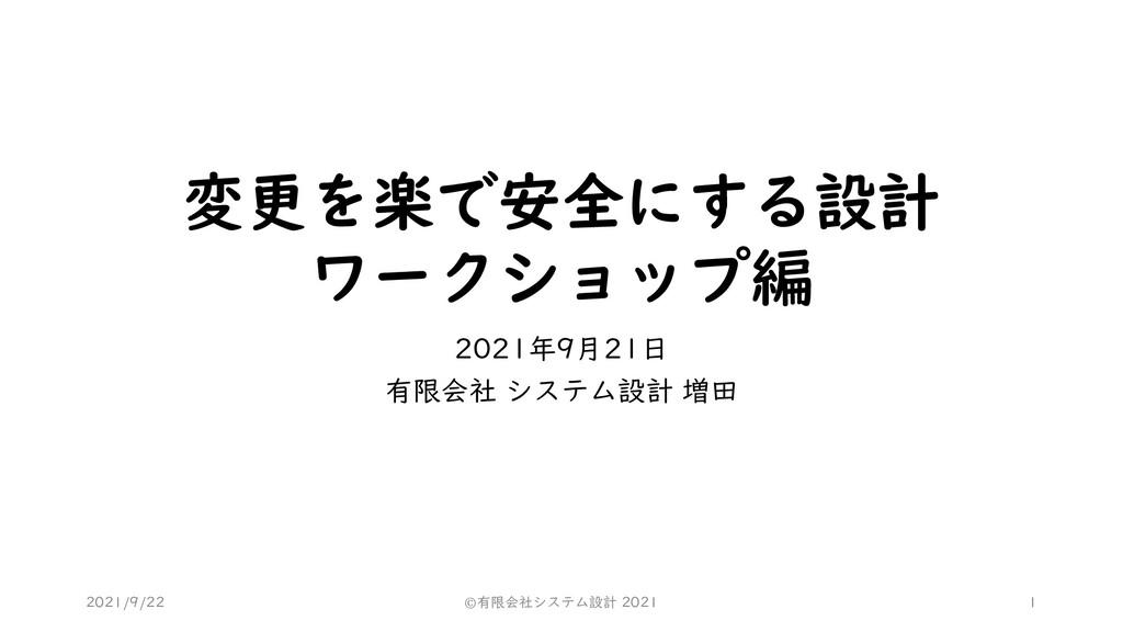 変更を楽で安全にする設計 ワークショップ編 2021年9月21日 有限会社 システム設計 増田...