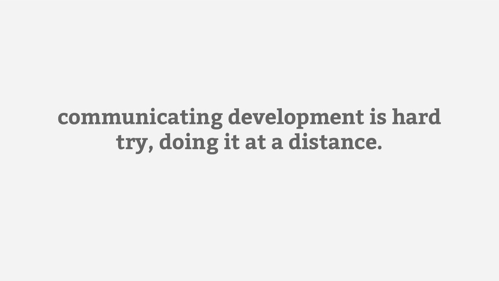 communicating development is hard try, doing it...
