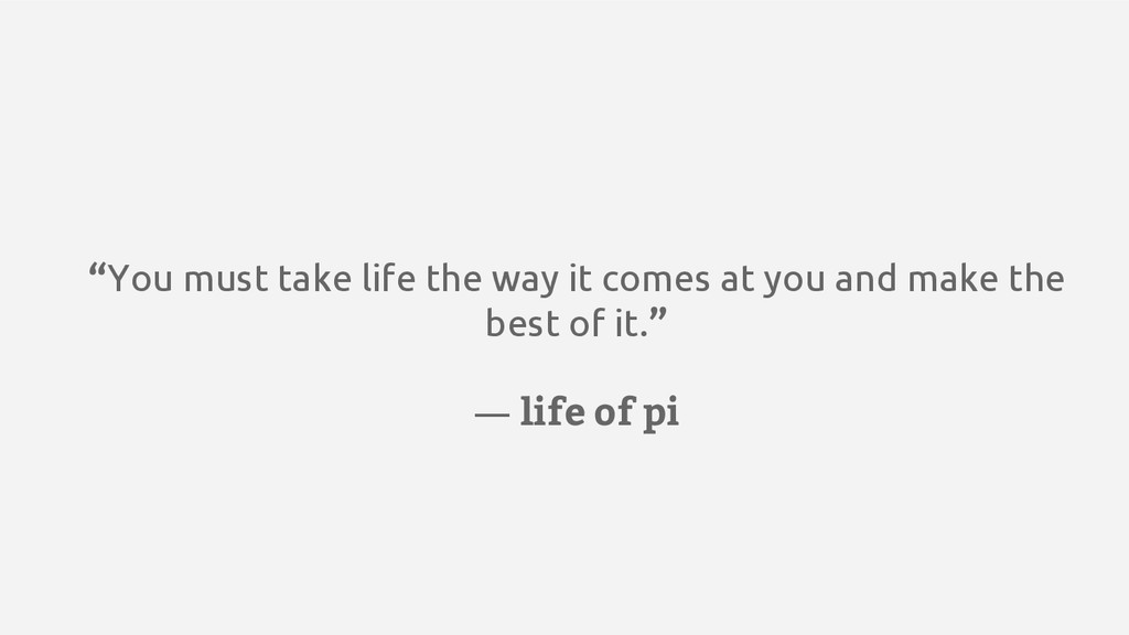 """You must take life the way it comes at you and..."