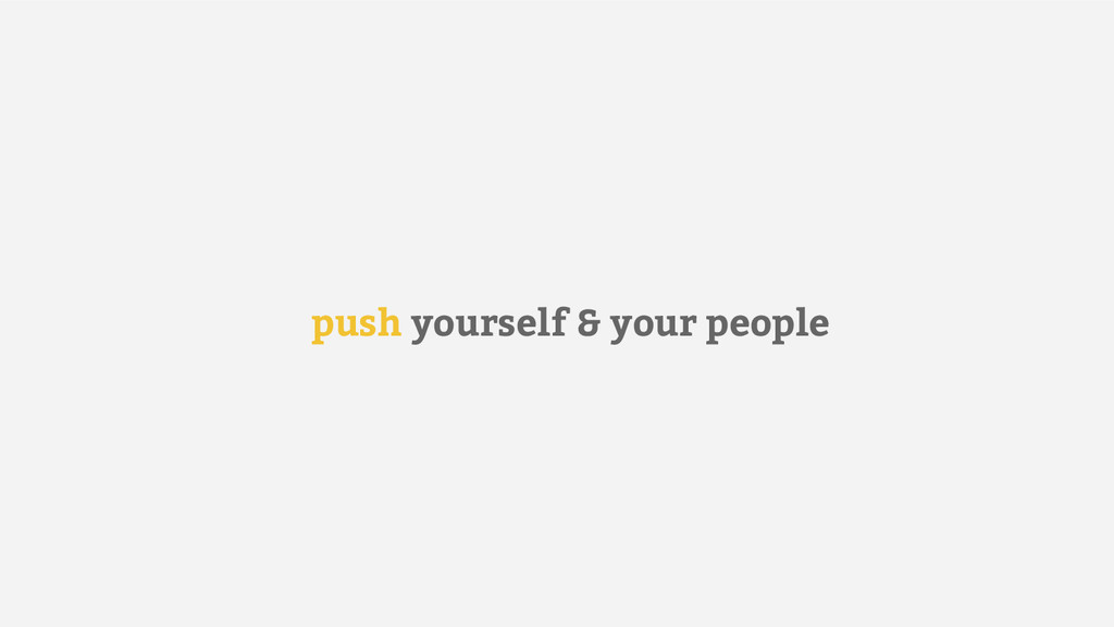 push yourself & your people