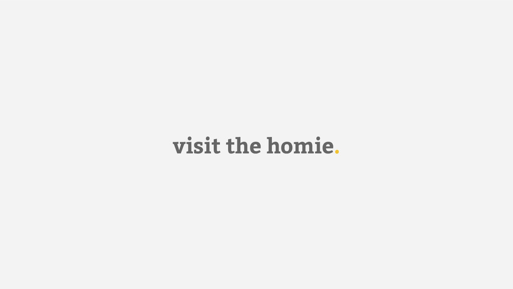 visit the homie.