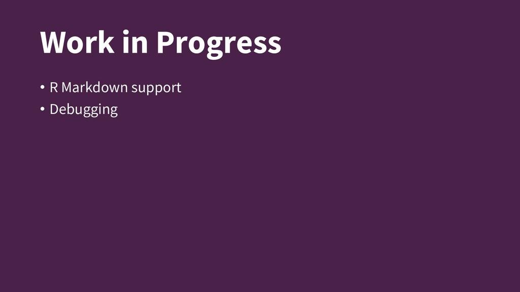 Work in Progress • R Markdown support • Debuggi...