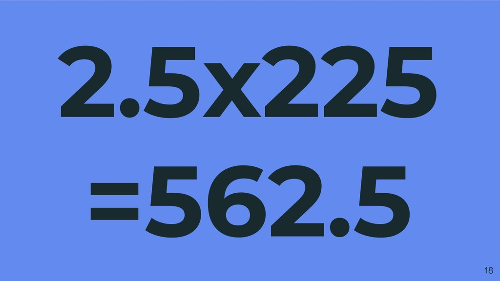 2.5x225 =562.5 18