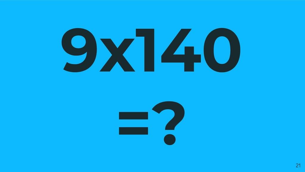 9x140 =? 21
