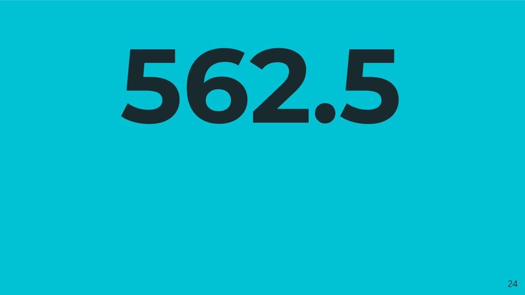 562.5 24