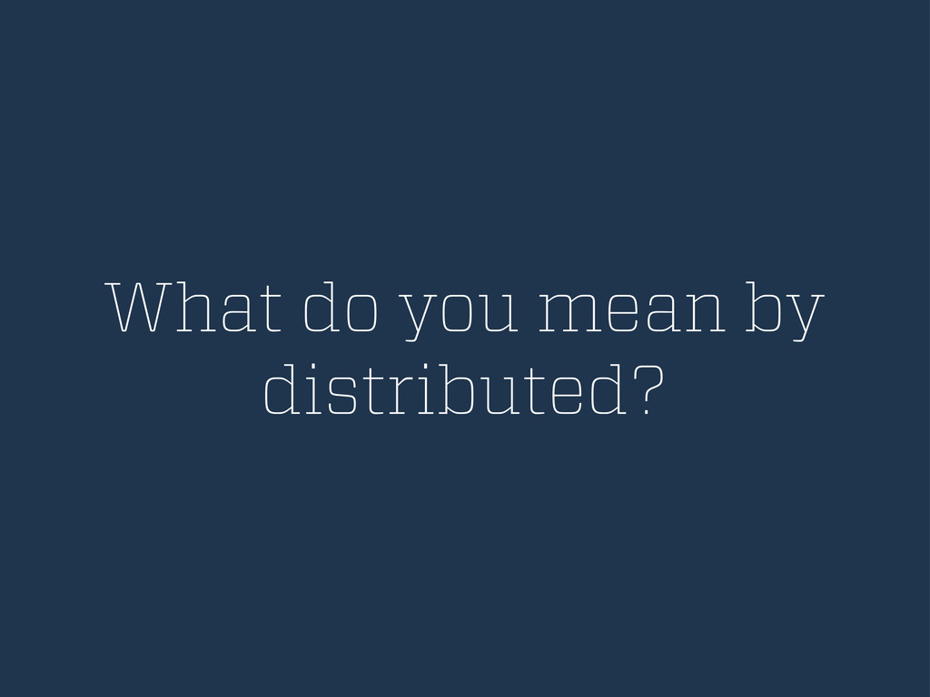 What do you mean by distributed?