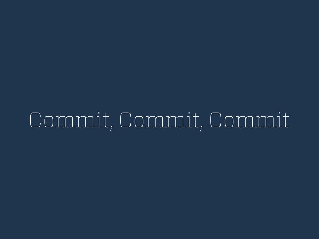 Commit, Commit, Commit