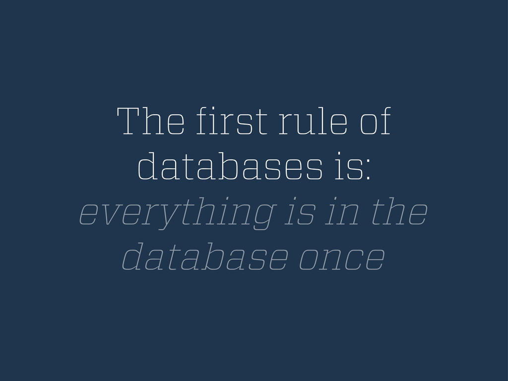 The first rule of databases is: everything is in...