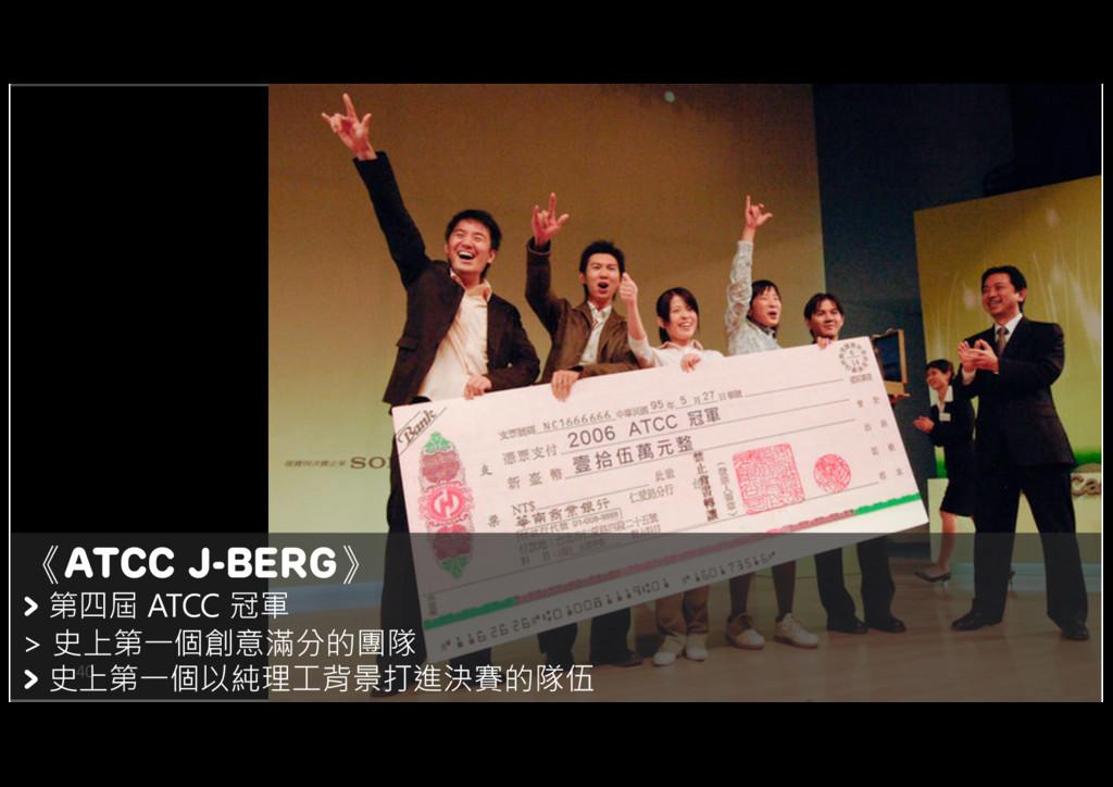 40 《ATCC J-BERG》 > 第四屆 ATCC 冠軍 > 史上第一個創意滿分的團隊 >...
