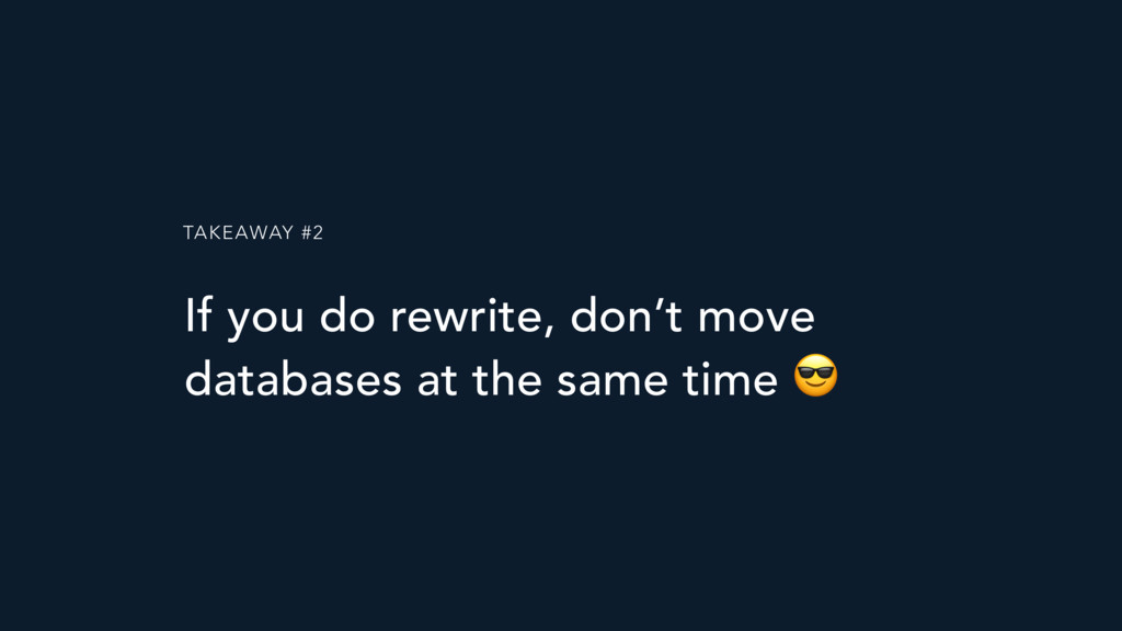 TAKEAWAY #2 If you do rewrite, don't move datab...