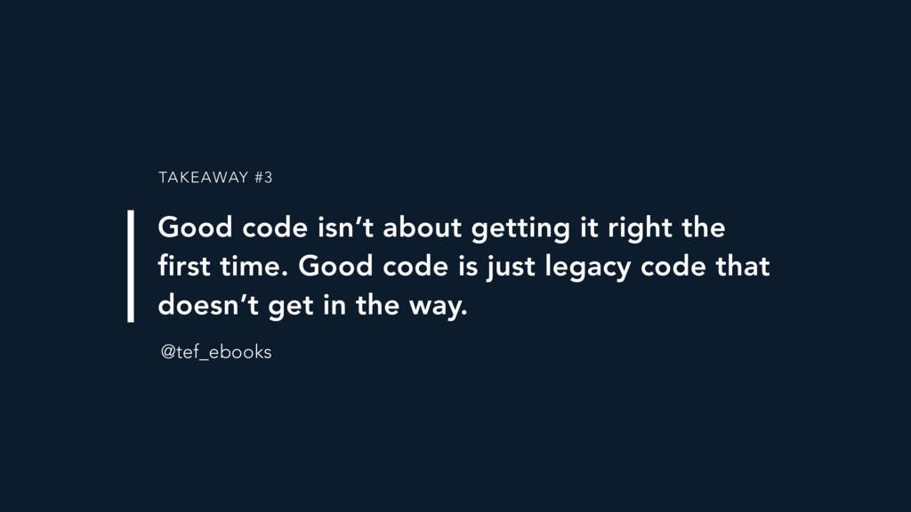 TAKEAWAY #3 Good code isn't about getting it ri...