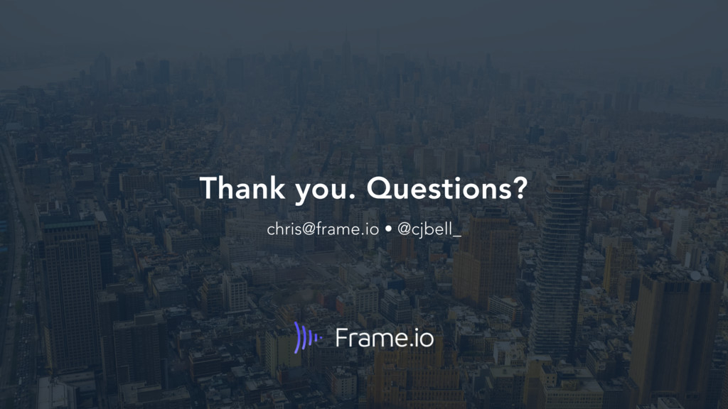 Thank you. Questions? chris@frame.io • @cjbell_