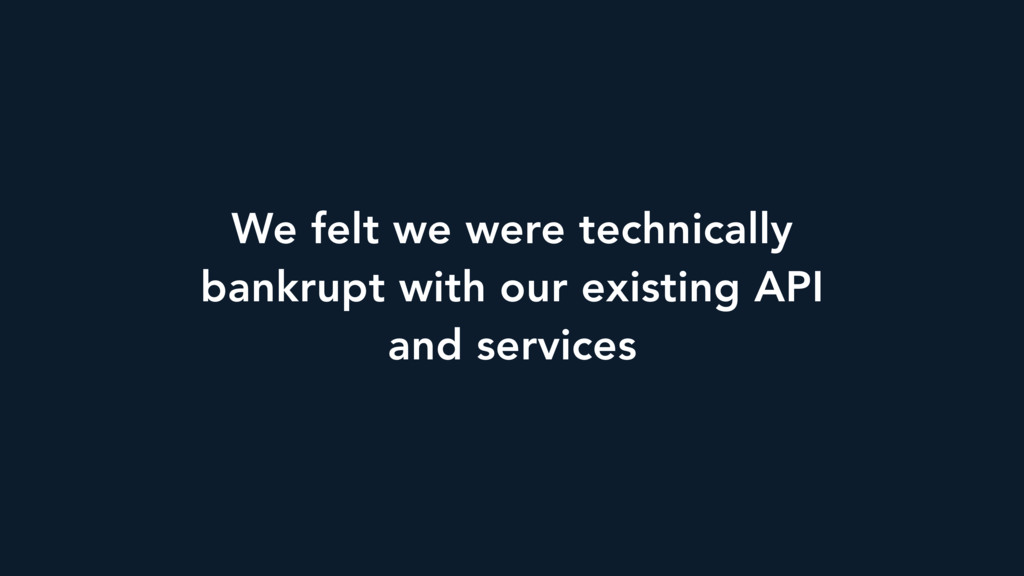 We felt we were technically bankrupt with our e...