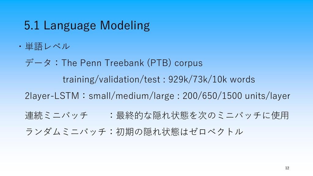 5.1 Language Modeling 12 ・単語レベル データ:The Penn Tr...