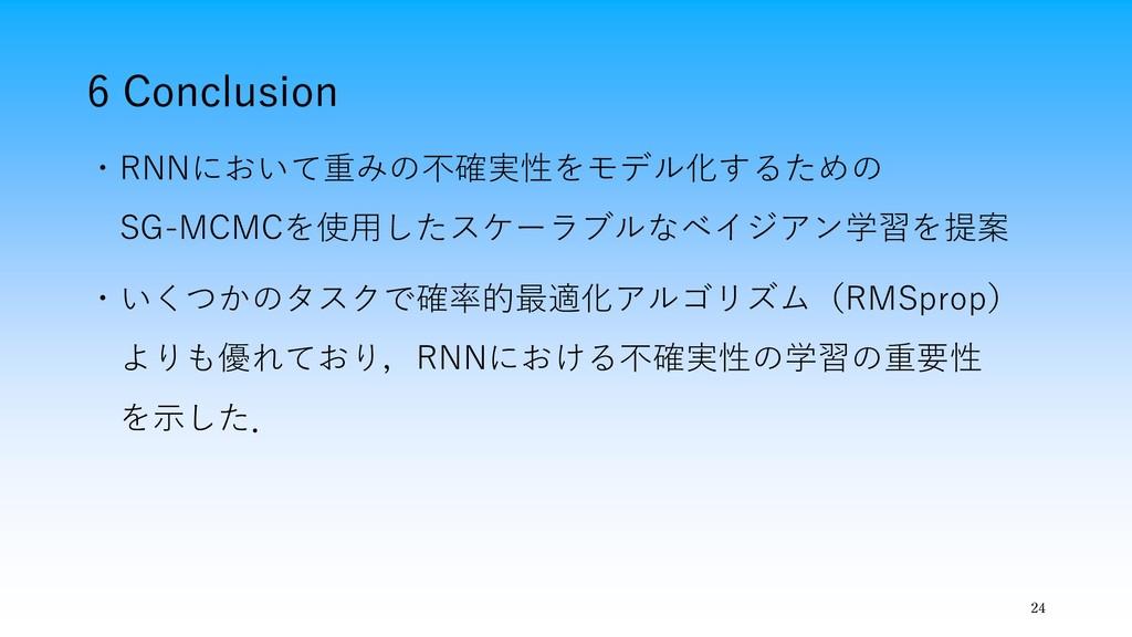 6 Conclusion 24 ・RNNにおいて重みの不確実性をモデル化するための SG-MC...