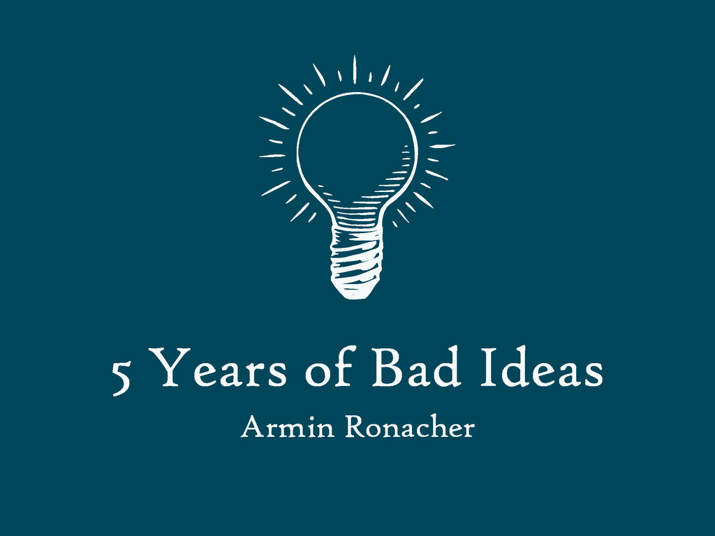 5 Years of Bad Ideas Armin Ronacher