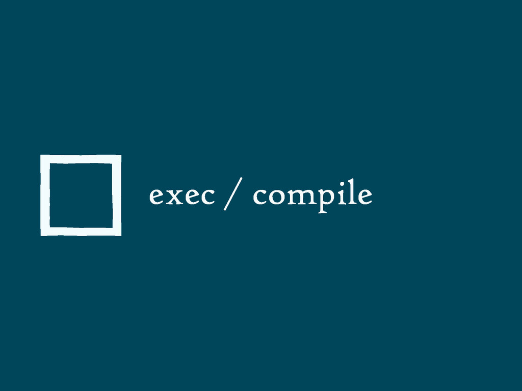 exec / compile