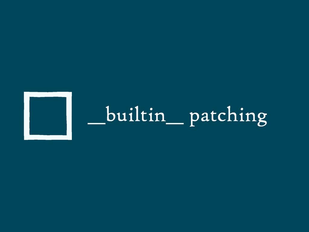 __builtin__ patching