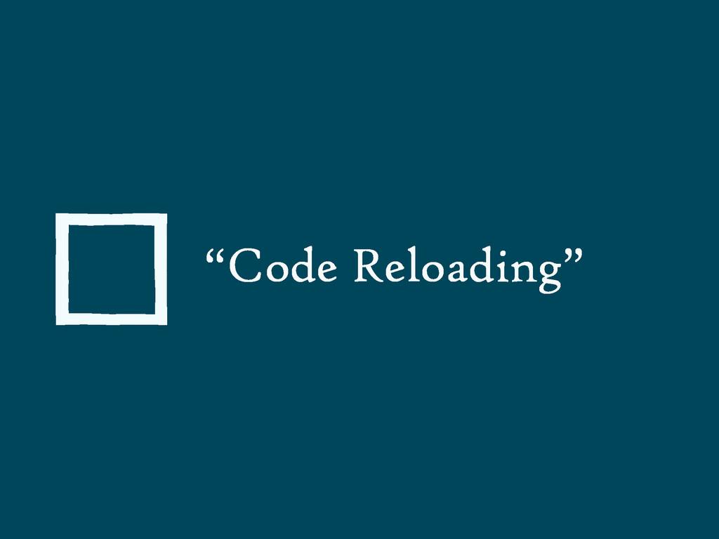 """""""Code Reloading"""""""