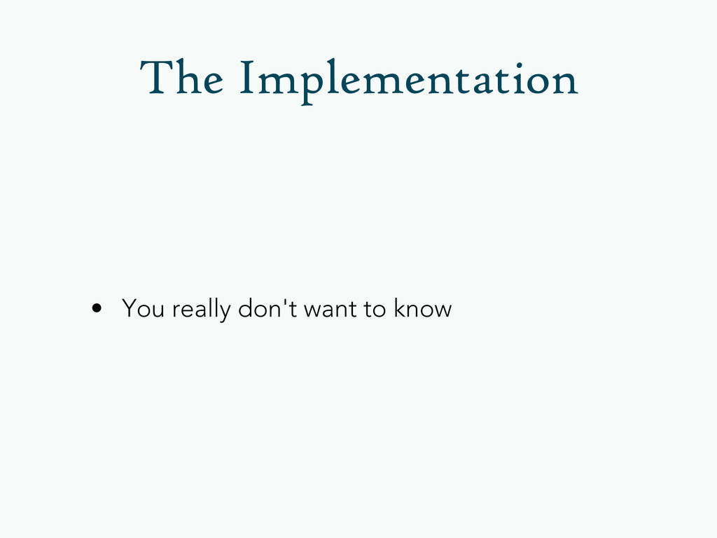 • You really don't want to know The Implementat...