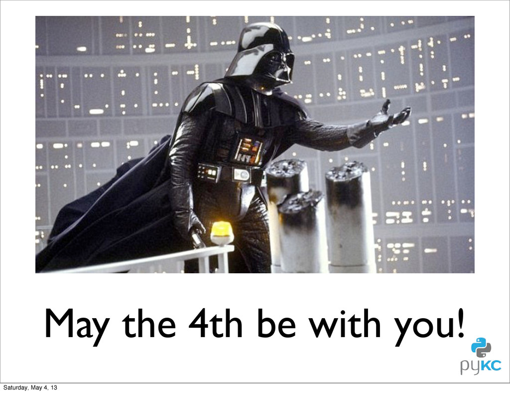 May the 4th be with you! Saturday, May 4, 13