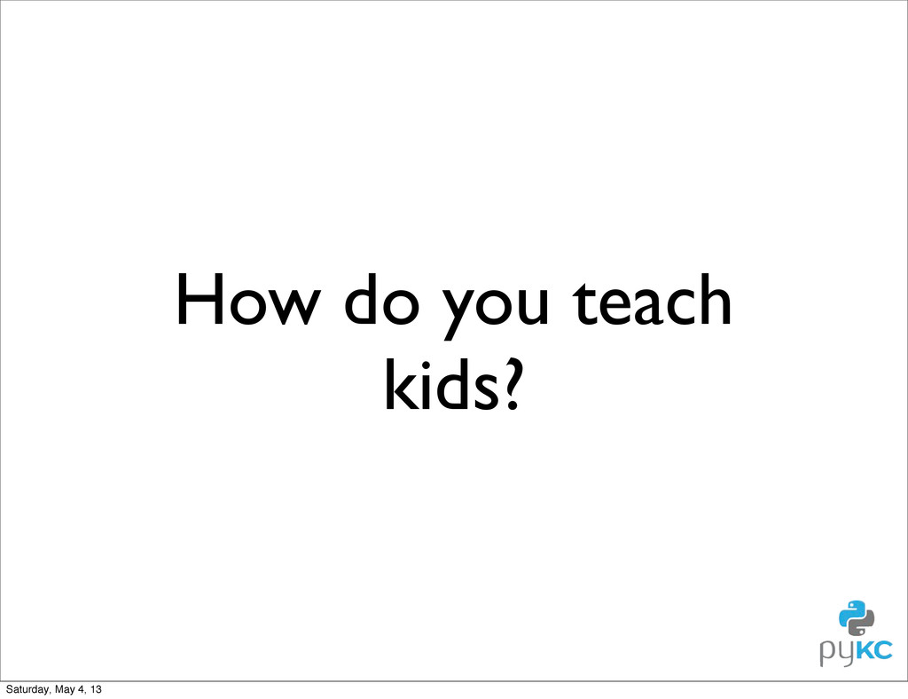 How do you teach kids? Saturday, May 4, 13