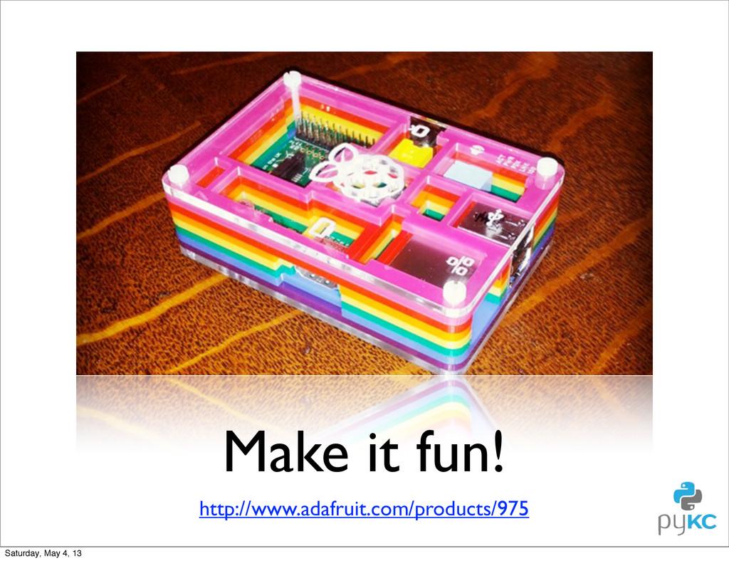 Make it fun! http://www.adafruit.com/products/9...