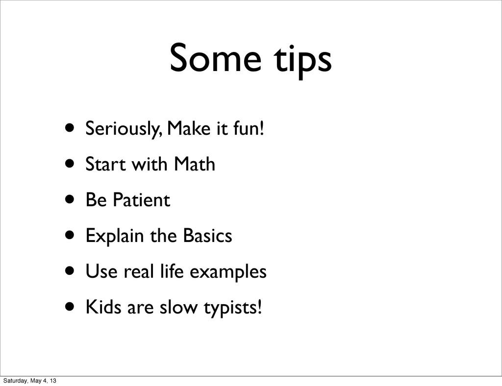 Some tips • Seriously, Make it fun! • Start wit...