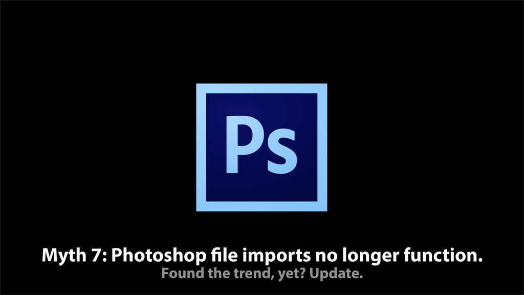 Myth 7: Photoshop file imports no longer functi...