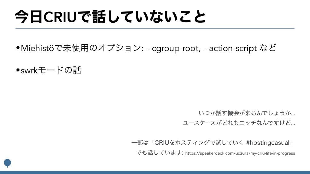 ࠓCRIUͰ͍ͯ͠ͳ͍͜ͱ •MiehistöͰະ༻ͷΦϓγϣϯ: --cgroup-r...
