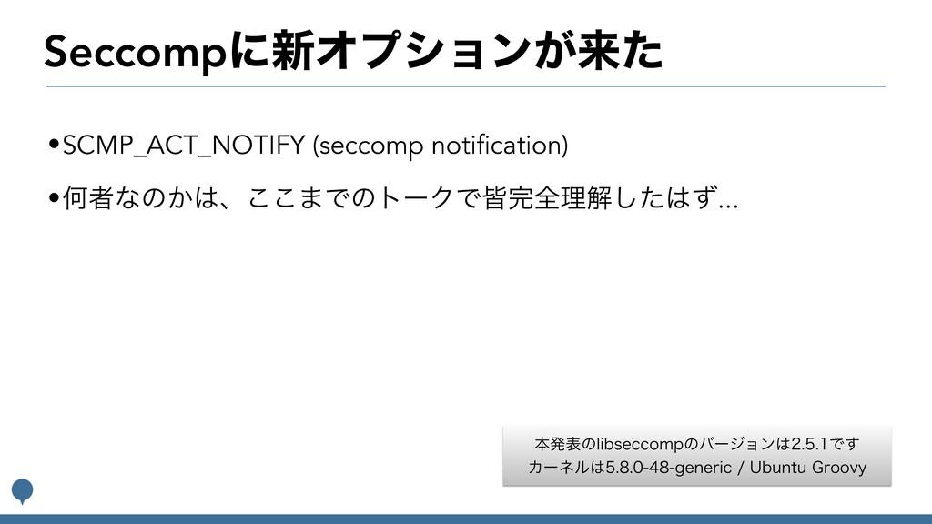 Seccompʹ৽Φϓγϣϯ͕དྷͨ •SCMP_ACT_NOTIFY (seccomp not...