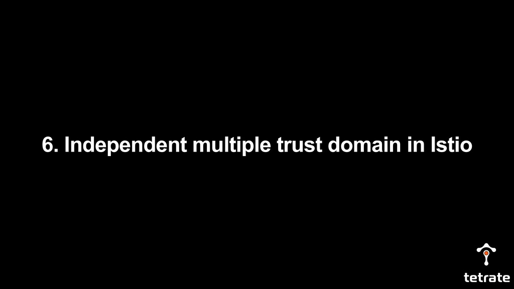 6. Independent multiple trust domain in Istio