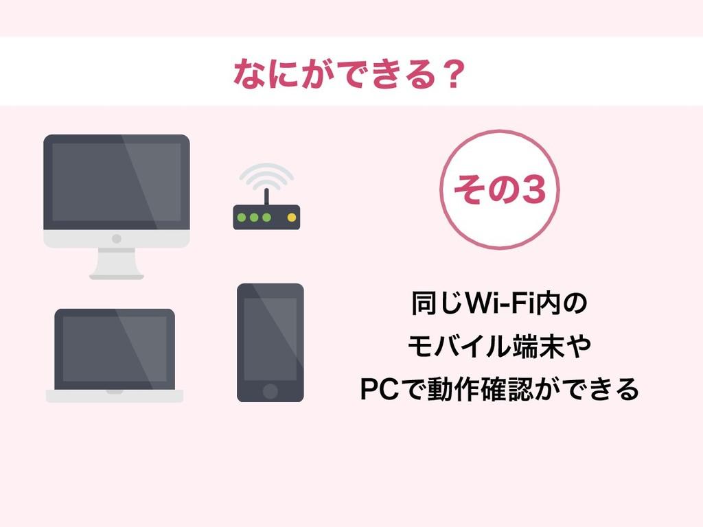 なにができる? 同じWi-Fi内の モバイル端末や PCで動作確認ができる その3