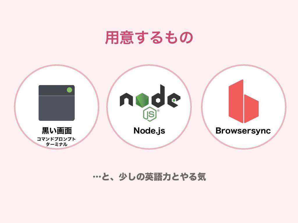 用意するもの Browsersync …と、少しの英語力とやる気 Node.js 黒い画面 コ...