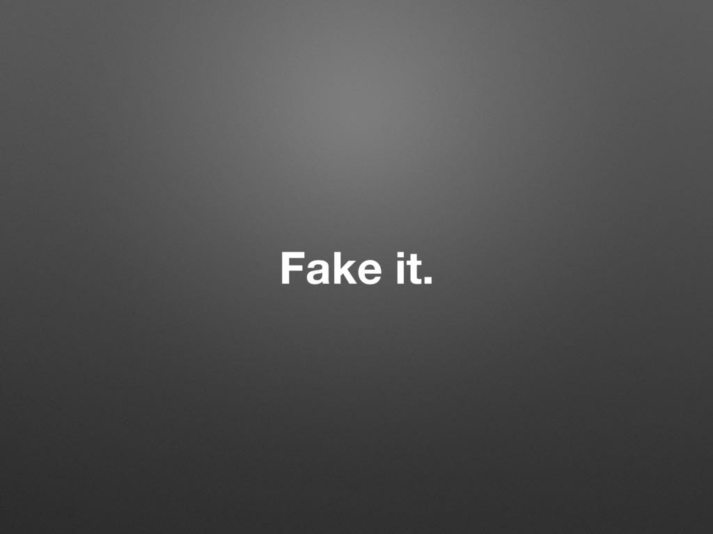 Fake it.