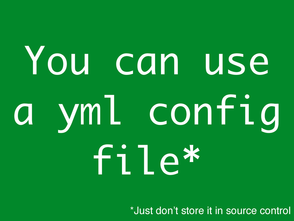 You can use a yml config file* *Just don't stor...