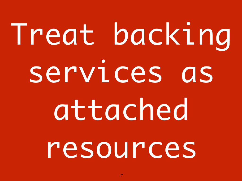 Treat backing services as attached resources 17