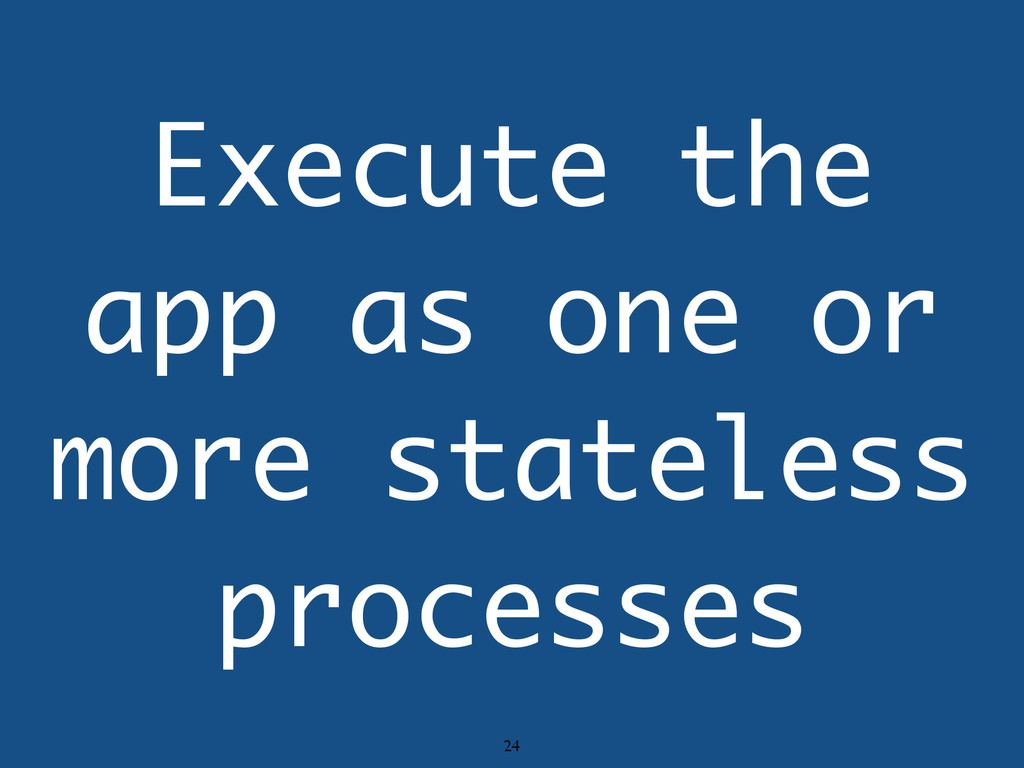 Execute the app as one or more stateless proces...