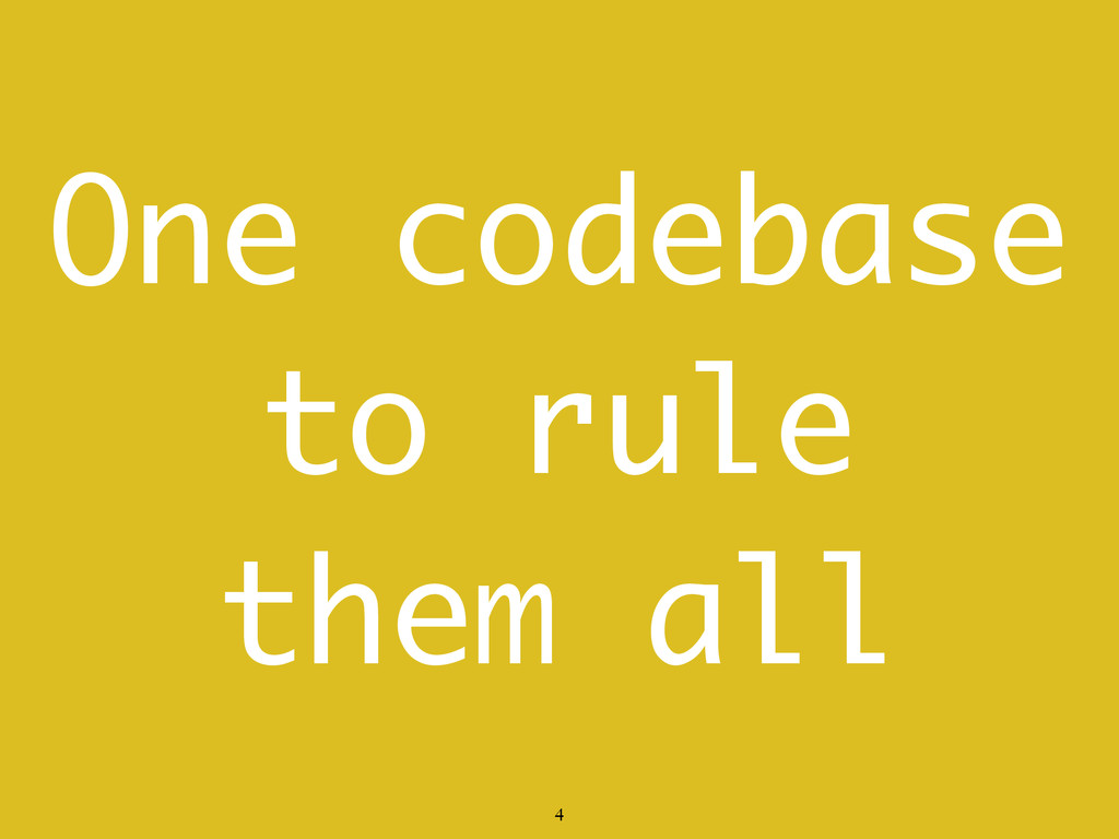 One codebase to rule them all 4