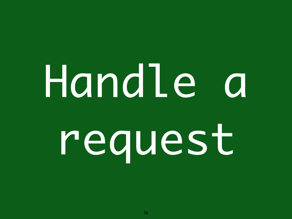 36 Handle a request