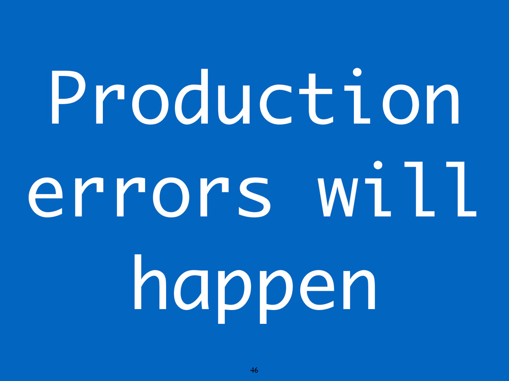46 Production errors will happen