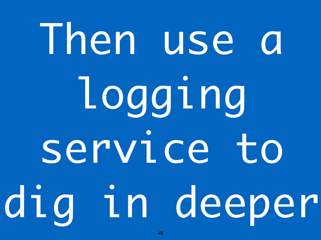 48 Then use a logging service to dig in deeper
