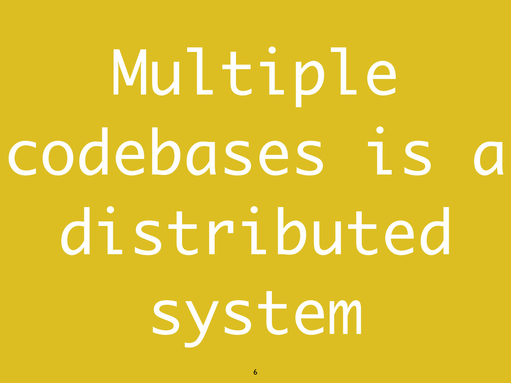 6 Multiple codebases is a distributed system
