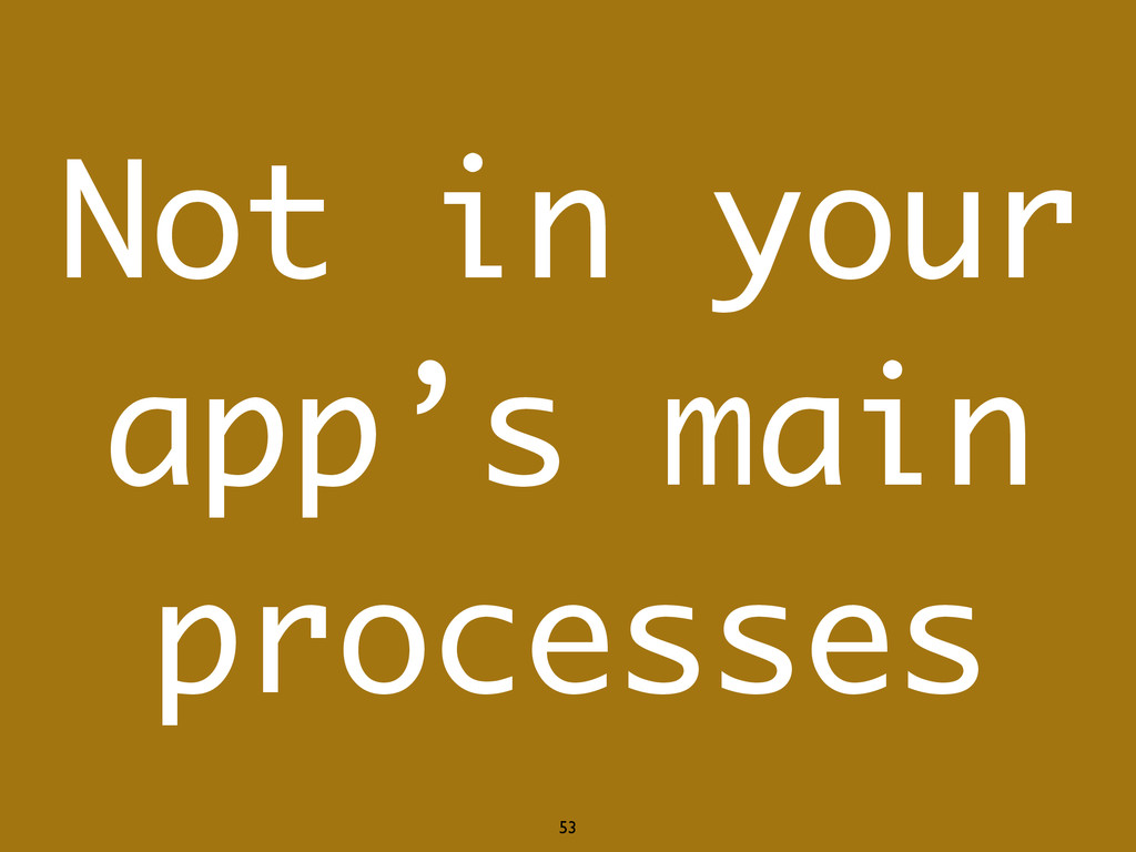 53 Not in your app's main processes