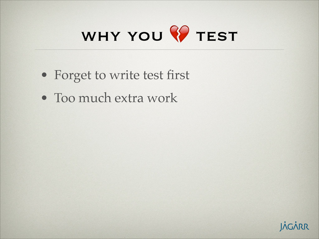 why you  test • Forget to write test first! • To...