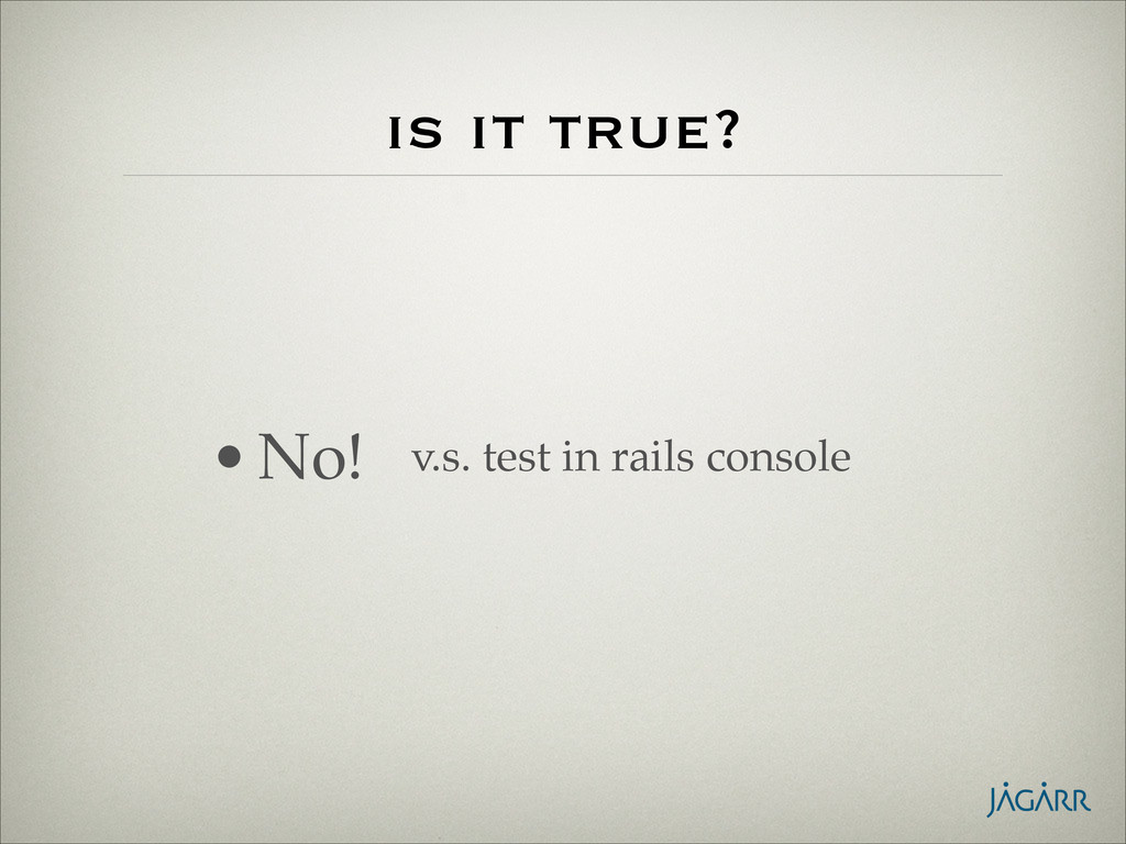 is it true? •No! v.s. test in rails console