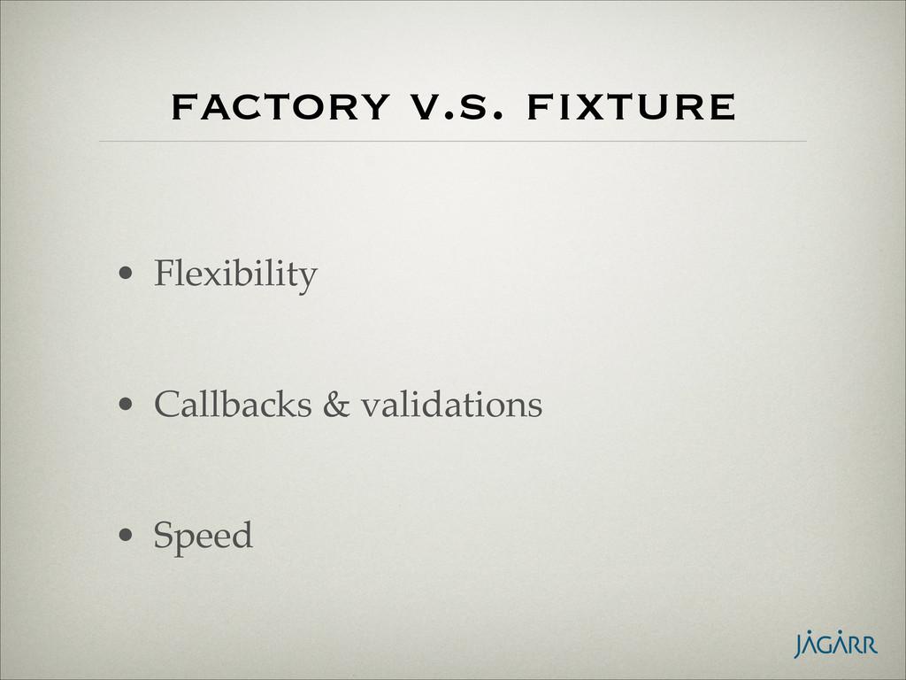factory v.s. fixture • Flexibility! ! • Callbac...