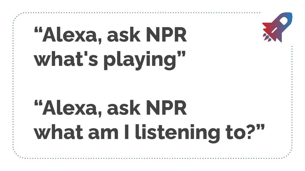 """Alexa, ask NPR what's playing"" ""Alexa, ask NPR..."