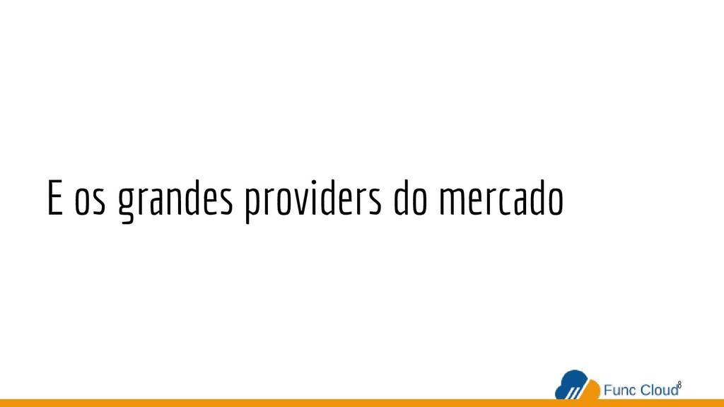 8 E os grandes providers do mercado