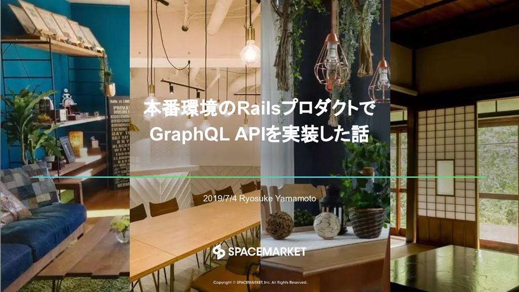 本番環境のRailsプロダクトで GraphQL APIを実装した話 2019/7/4 Ryo...